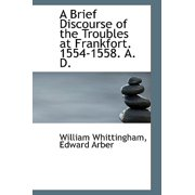 A Brief Discourse of the Troubles at Frankfort. 1554-1558. A. D.