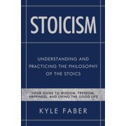 Stoicism - Understanding and Practicing the Philosophy of the Stoics : Your Guide to Wisdom, Freedom, Happiness, and Living the Good Life