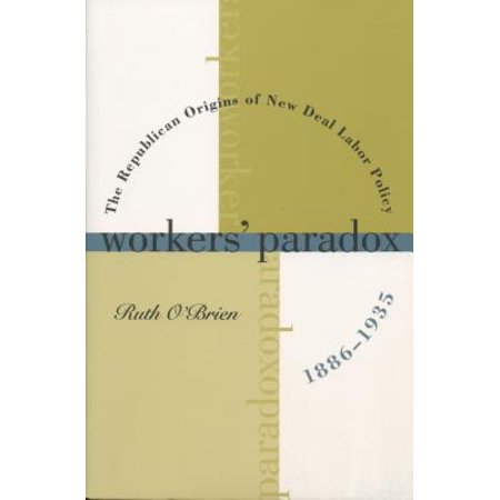 Workers' Paradox: The Republican Origins of New Deal Labor Policy