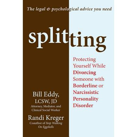 Splitting : Protecting Yourself While Divorcing Someone with Borderline or Narcissistic Personality