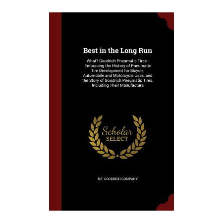 Best in the Long Run : What? Goodrich Pneumatic Tires: Embracing the History of Pneumatic Tire Development for Bicycle, Automobile and Motorcycle Uses, and the Story of Goodrich Pneumatic Tires, Including Their