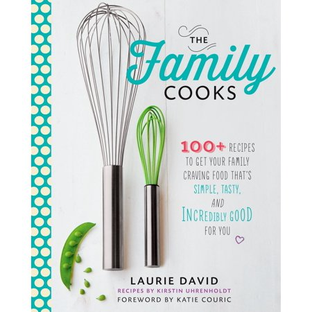 The Family Cooks : 100+ Recipes to Get Your Family Craving Food That's Simple, Tasty, and Incredibly Good for