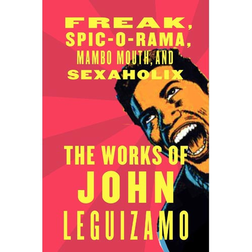 The Works of John Leguizamo: Freak, Spic-o-Rama, Mambo Mouth, And Sexaholix