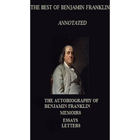 The Best of Benjamin Franklin (Annotated) Including: The Autobiography, Memoirs, and Letters -