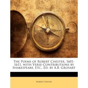 The Poems of Robert Chester, 1601-1611, with Verse-Contributions by Shakespeare, Etc., Ed. by A.B. Grosart