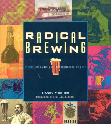 Radical Brewing : Recipes, Tales and World-Altering Meditations in a Glass