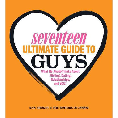 Seventeen Ultimate Guide to Guys: What He Really Thinks About Flirting, Dating, Relationships, and You!