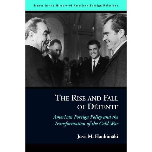 The Rise and Fall of Detente: American Foreign Policy and the Transformation of the Cold War