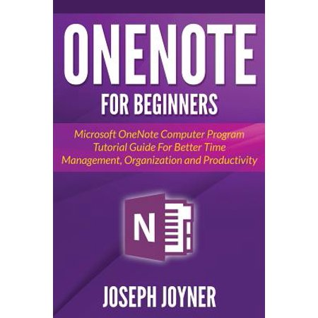 Onenote for Beginners : Microsoft Onenote Computer Program Tutorial Guide for Better Time Management, Organization and