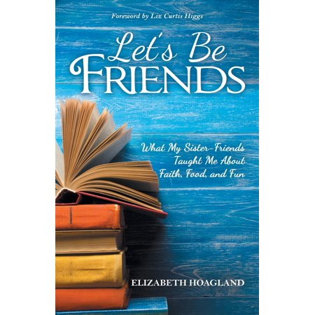 Let's Be Friends : What My Sister-Friends Taught Me about Faith, Food, and