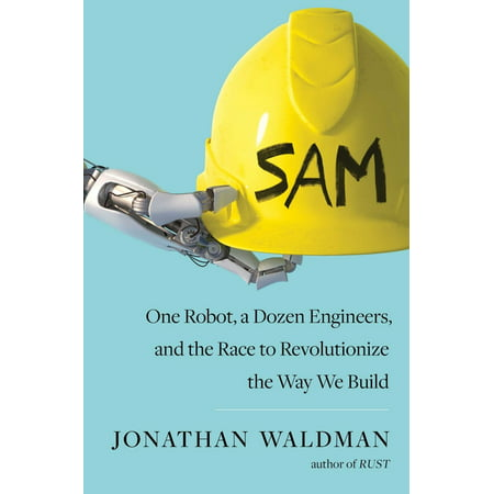 SAM : One Robot, a Dozen Engineers, and the Race to Revolutionize the Way We Build