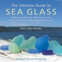 The Ultimate Guide to Sea Glass : Finding, Collecting, Identifying, and Using the Ocean's Most Beautiful Stones