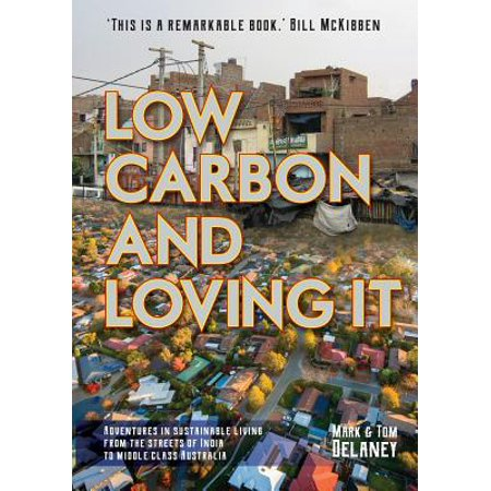 Low-Carbon and Loving It : Adventures in Sustainable Living - From the Streets of India to Middle Class Australia