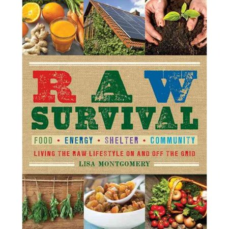 Raw Survival: Living the Raw Lifestyle on and Off the Grid: Food, Energy, Shelter, Community