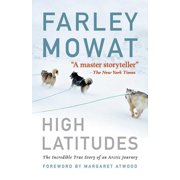High latitudes : the incredible true story of an arctic journey by master storyteller farley mowat (: 9781616086022