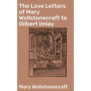 The Love Letters of Mary Wollstonecraft to Gilbert Imlay - eBook