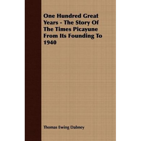 One Hundred Great Years - The Story Of The Times Picayune From Its Founding To 1940 -