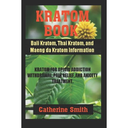 Kratom Book : Bali Kratom, Thai Kratom, and Maeng da Kratom Information; Kratom for Opioid Addiction Withdrawal and Pain Relief and Anxiety