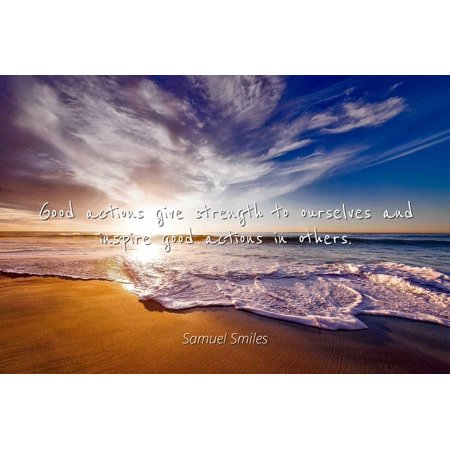 Samuel Smiles - Good actions give strength to ourselves and inspire good actions in others. - Famous Quotes Laminated POSTER PRINT 24X20.](Inspiring Smiles)