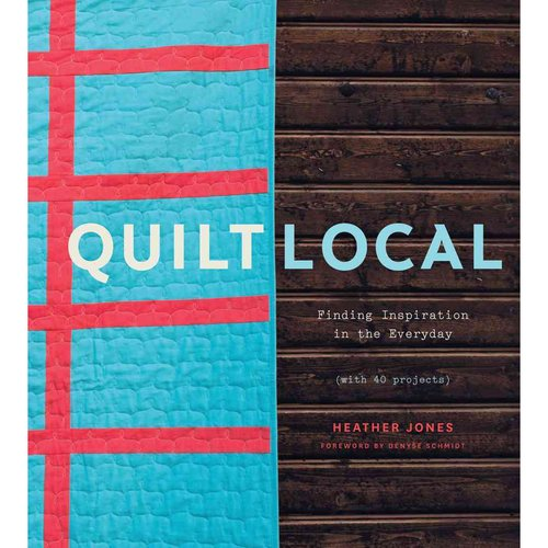 Quilt Local : Finding Inspiration in the Everyday (with 40 Projects)