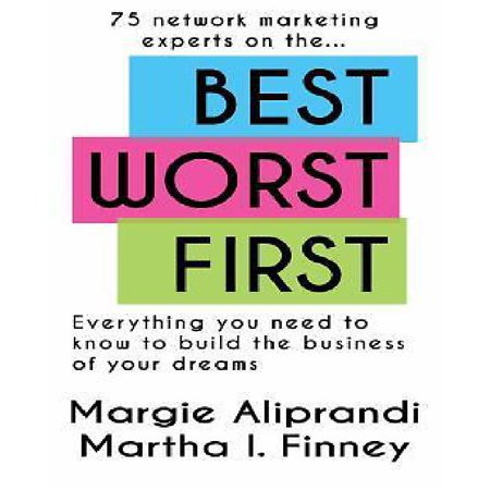 Best Worst First: 75 Network Marketing Experts on Everything You Need to Know to Build the Business of Your