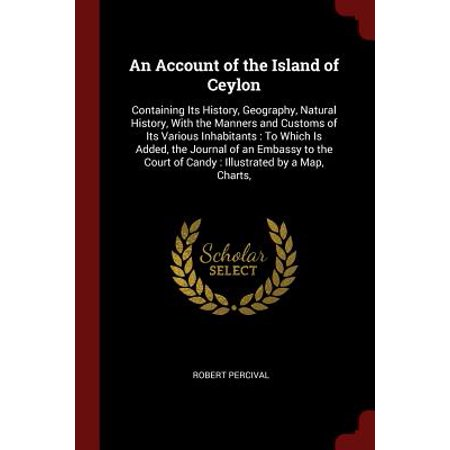 An Account of the Island of Ceylon : Containing Its History, Geography, Natural History, with the Manners and Customs of Its Various Inhabitants: To Which Is Added, the Journal of an Embassy to the Court of Candy: Illustrated by a Map,