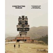 Constructing Worlds : Photography and Architecture in the Modern Age