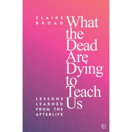 What the Dead Are Dying to Teach Us : Lessons Learned from the Afterlife (Paperback)