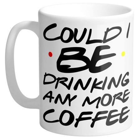 Could I BE Drinking Any More Coffee Friends TV Show Quote Coffee Mug 11oz - Halloween Drinking Quotes