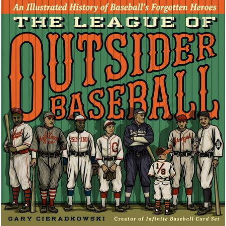 The League of Outsider Baseball : An Illustrated History of Baseball's Forgotten