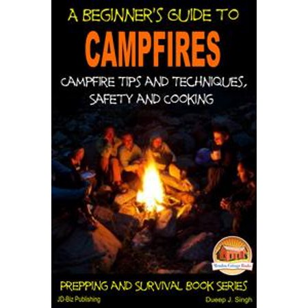 A Beginner's Guide to Campfires: Campfire Tips and Techniques, Safety and Cooking - eBook