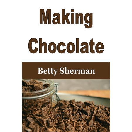 Making Chocolate : Tips and Tricks to Make Your Own Homemade Chocolate (Paperback)