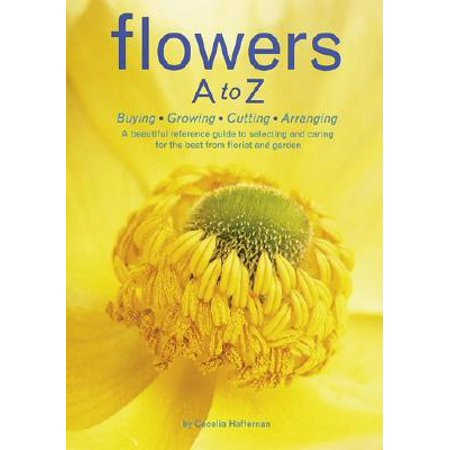 Flowers A to Z : Buying, Growing, Cutting, Arranging - A Beautiful Reference Guide to Selecting and Caring for the Best from Florist and (The Best Prohormone For Cutting)