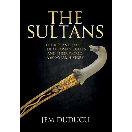 - The Sultans : The Rise and Fall of the Ottoman Rulers and Their World: A 600-Year History