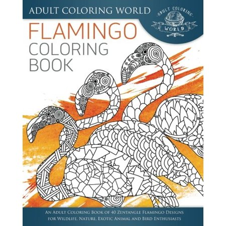 Flamingo Coloring Book: An Adult Coloring Book of 40 Zentangle Flamingo Designs for Wildlife, Nature, Exotic Animal and Bird Enthusiasts (Animal Coloring Books for Adults) (Volume (The Center For Bird And Exotic Animal Medicine)
