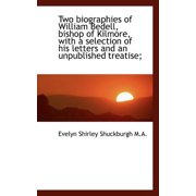 Two Biographies of William Bedell, Bishop of Kilmore, with a Selection of His Letters and an Unpubli
