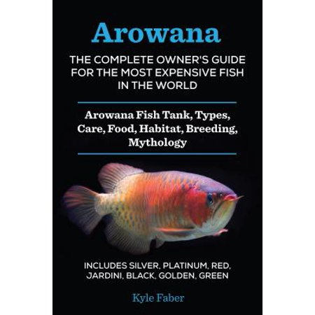 Arowana: The Complete Owner's Guide for the Most Expensive Fish in the World -