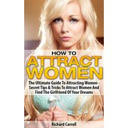 How To Attract Women: The Ultimate Guide To Attracting Women - Secret Tips & Tricks To Attract Women And Find The Girlfriend Of Your Dreams - eBook