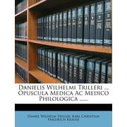 Danielis Wilhelmi Trilleri ... Opuscula Medica AC Medico Philologica ......