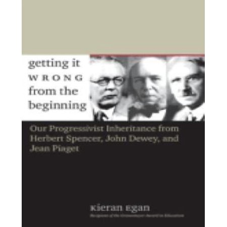 Getting-It-Wrong-from-the-Beginning-Our-Progressivist-Inheritance-from-Herbert-Spencer-John-Dewey-and-Jean-Piaget
