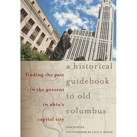 A Historical Guidebook to Old Columbus : Finding the Past in the Present in Ohio's Capital City