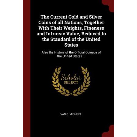 The Current Gold and Silver Coins of All Nations, Together with Their Weights, Fineness and Intrinsic Value, Reduced to the Standard of the United States (Paperback) - Chinese Coins Value