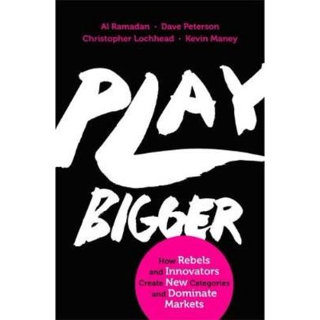 Play Bigger  How Rebels And Innovators Create New Categories And Dominate Markets  Paperback