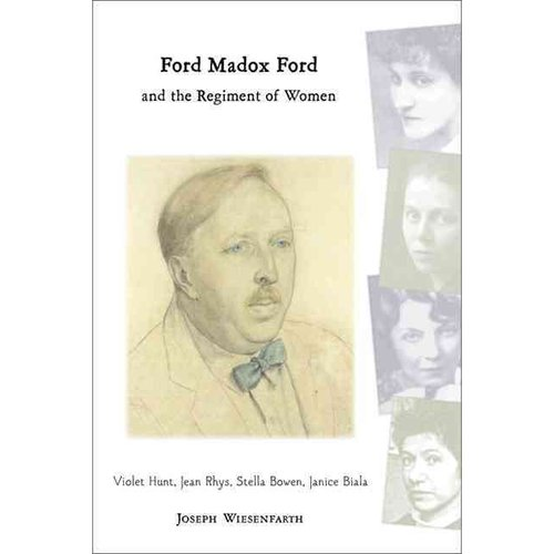 Ford Madox Ford And The Regiment Of Women: Violet Hunt, Jean Rhys, Stella Bowen, Janice Biala