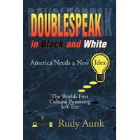 Doublespeak in Black and White : America Needs a New Idea, the Worlds First Cultural Poisoning Self-Test.