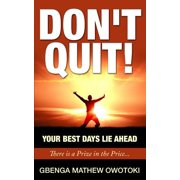 Don't Quit : Your Best Days Lie Ahead: There Is a Prize in the Price