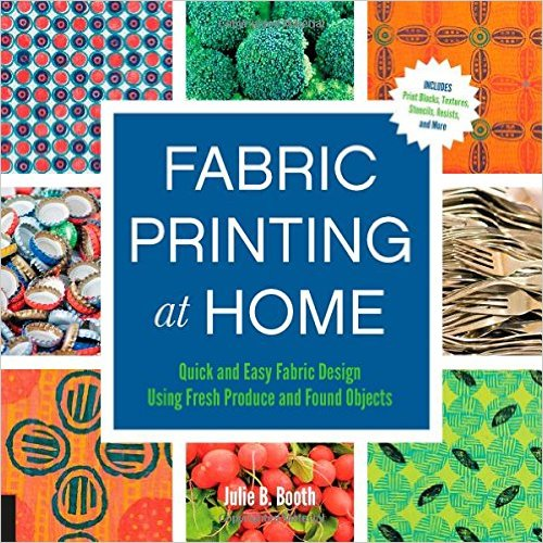 Fabric Printing at Home : Quick and Easy Fabric Design Using Fresh Produce and Found Objects - Includes Print Blocks, Textures, Stencils, Resist