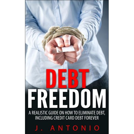 Debt Freedom: A Realistic Guide On How To Eliminate Debt, Including Credit Card Debt Forever - (Best Way To Eliminate Credit Card Debt)