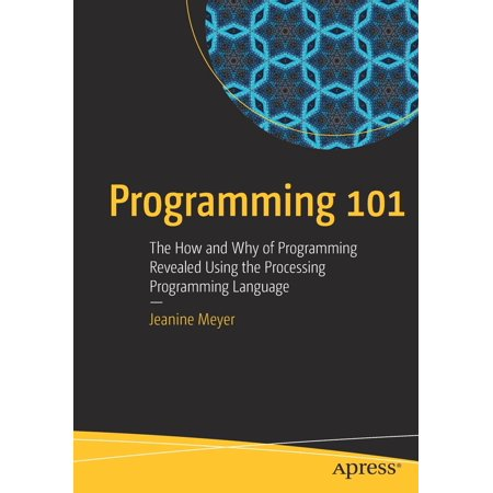 Programming 101 : The How and Why of Programming Revealed Using the  Processing Programming Language