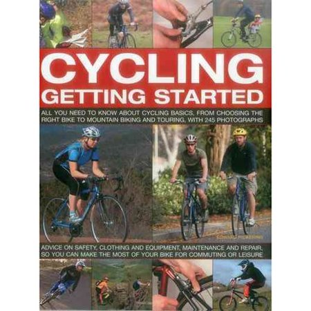 Cycling: Getting Started: All You Need to Know About Cycling Basics, from Choosing the Right Bike to Mountain Biking and Touring, With 245 Photographs: Advice